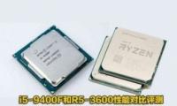 R5-3600和i5-9400F性能对比实用评测