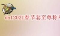 DNF2021春节套至尊称号获取攻略
