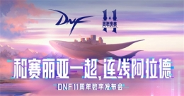 DNF十一周年庆数字发布会开启随赛丽亚连线阿拉德