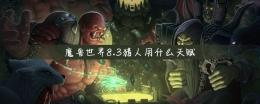 魔兽世界8.3猎人天赋选择攻略