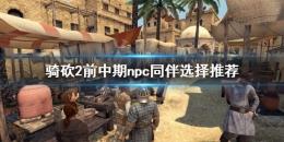 《骑马与砍杀2》前中期npc同伴选择攻略