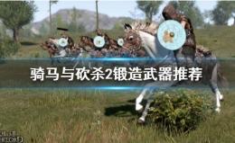 《骑马与砍杀2》锻造武器推荐