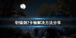 轩辕剑7卡顿解决方法