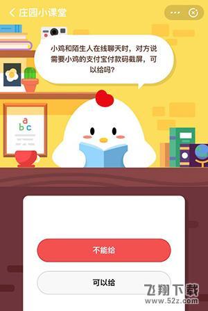 支付宝蚂蚁庄园小课堂4月25日题目:小鸡和陌生人在线聊天时,对方说需要小鸡的支付宝付款码截屏,可以给吗_52z.com