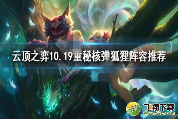 lol云顶之弈10.19核弹狐狸阵容玩法攻略_52z.com