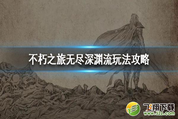 不朽之旅无尽深渊流玩法攻略_52z.com