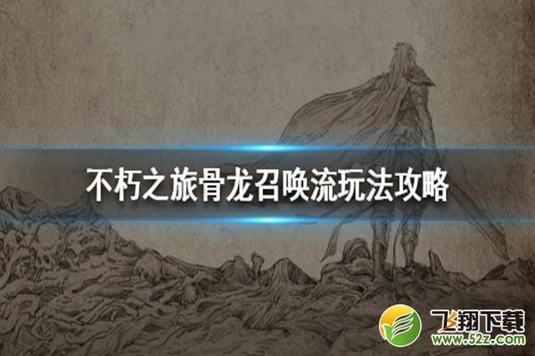 不朽之旅骨龙召唤流玩法攻略_52z.com