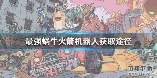 最强蜗牛火箭机器人获取攻略_52z.com