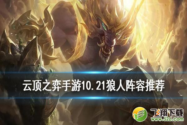 lol云顶之弈10.21天神狼人阵容玩法攻略_52z.com