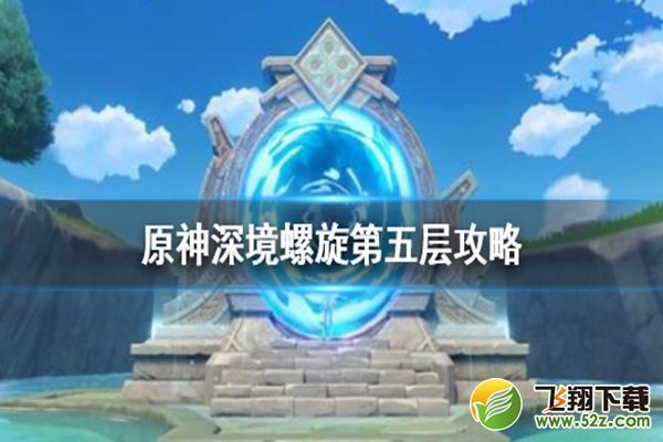 《原神》深境螺旋第五层打法攻略_52z.com