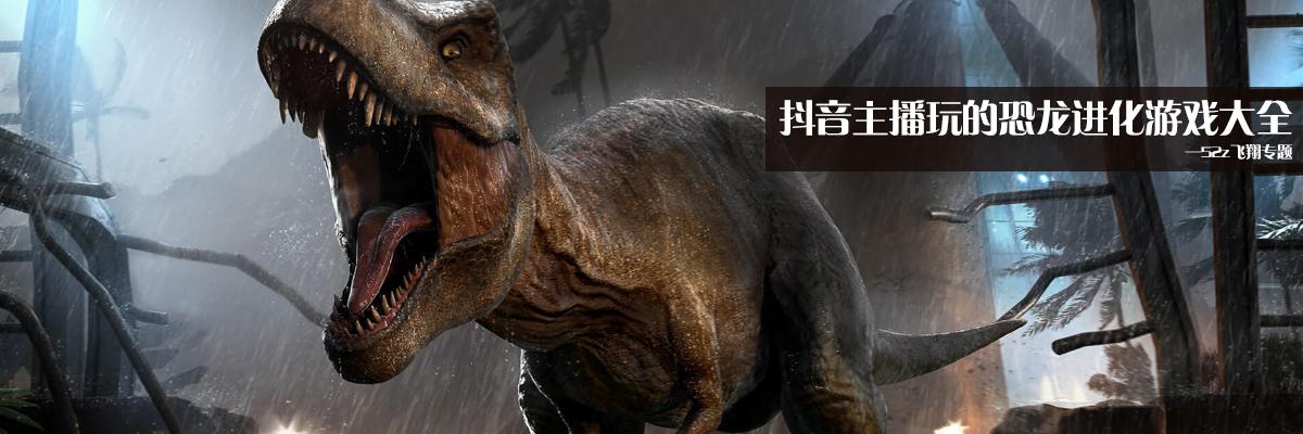 抖音主播玩的恐龙进化游戏大全